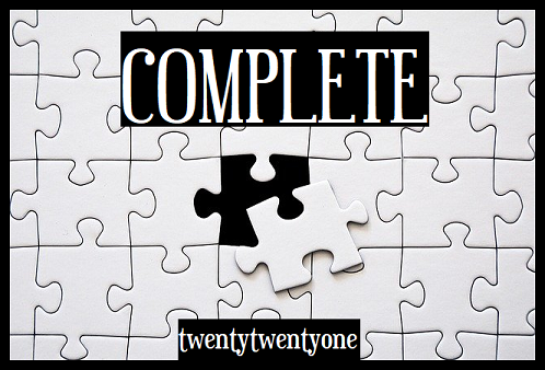 "A grid of jigsaw puzzle pieces with a black border. In the centre, one piece is not attached to the puzzle, but instead is sitting slightly off centre. There is black in the empty space. Above this is in the word Complete in upper case white text on a black background. Below the out-of-place puzzle piece is ""Twenty twenty-one"" but all one word, also in white on a black background."